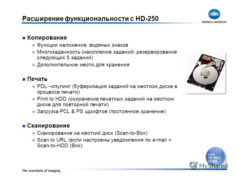 Расширение функциональности с HD-250 Копирование Функции наложения, водяных знаков Многозадачность (накопление заданий: резервирование следующих 5 заданий) Дополнительное место для хранения Печать PDL –спулинг (буферизация заданий на жестком диске в