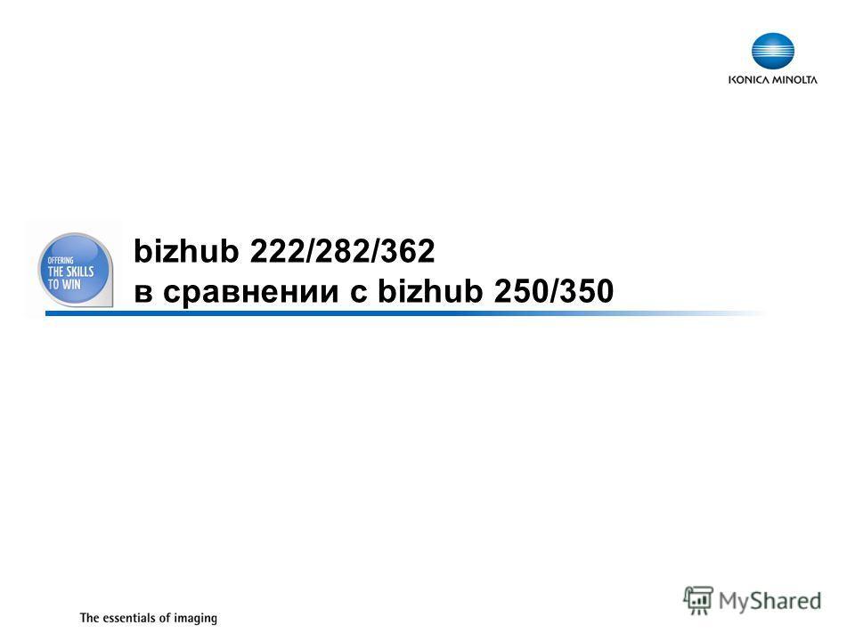 33 bizhub 222/282/362 в сравнении с bizhub 250/350