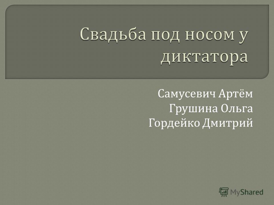 Самусевич Артём Грушина Ольга Гордейко Дмитрий