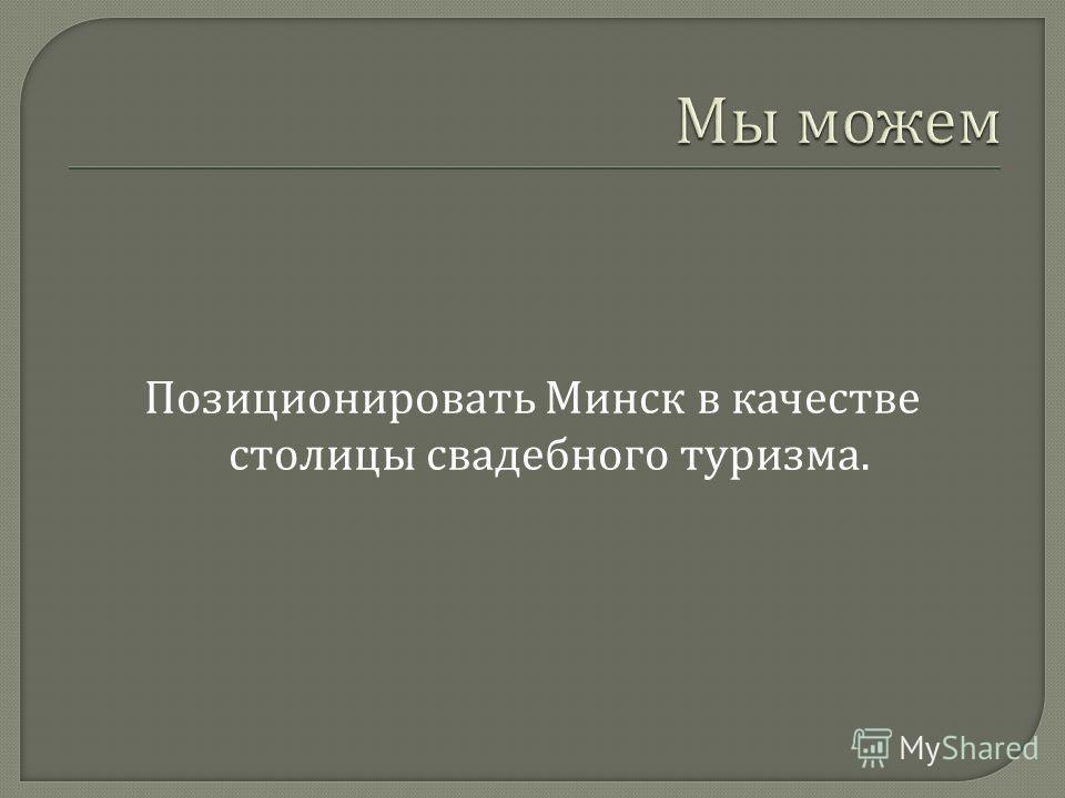Позиционировать Минск в качестве столицы свадебного туризма.