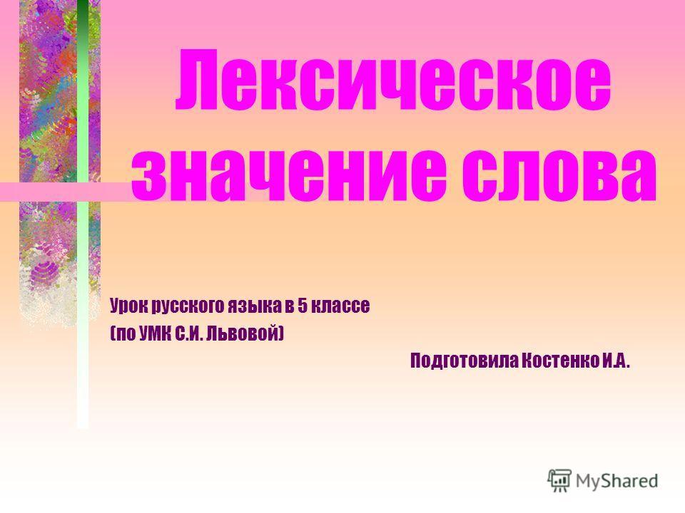 Лексическое значение слова Урок русского языка в 5 классе (по УМК С.И. Львовой) Подготовила Костенко И.А.