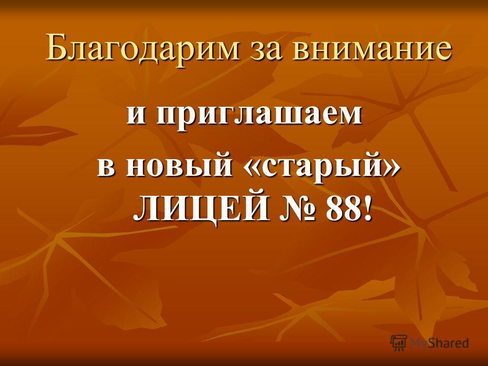 Благодарим за внимание Благодарим за внимание и приглашаем в новый «старый» ЛИЦЕЙ 88! в новый «старый» ЛИЦЕЙ 88!