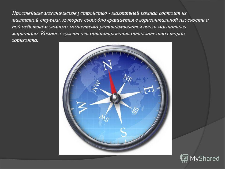 Простейшее механическое устройство - магнитный компас состоит из магнитной стрелки, которая свободно вращается в горизонтальной плоскости и под действием земного магнетизма устанавливается вдоль магнитного меридиана. Компас служит для ориентирования