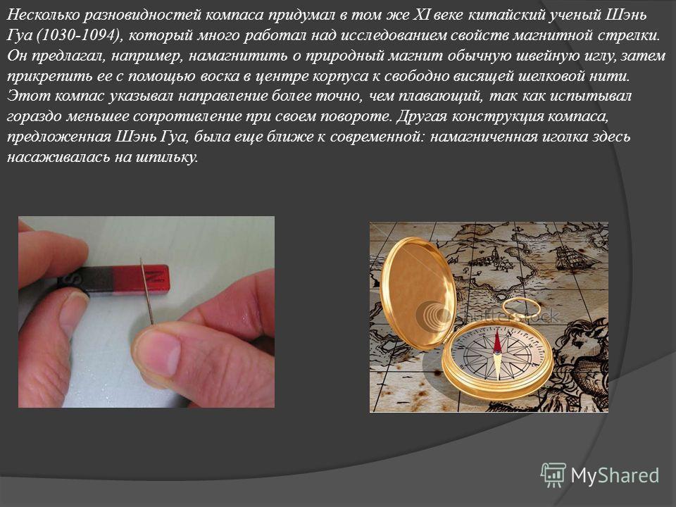 Несколько разновидностей компаса придумал в том же XI веке китайский ученый Шэнь Гуа (1030-1094), который много работал над исследованием свойств магнитной стрелки. Он предлагал, например, намагнитить о природный магнит обычную швейную иглу, затем пр