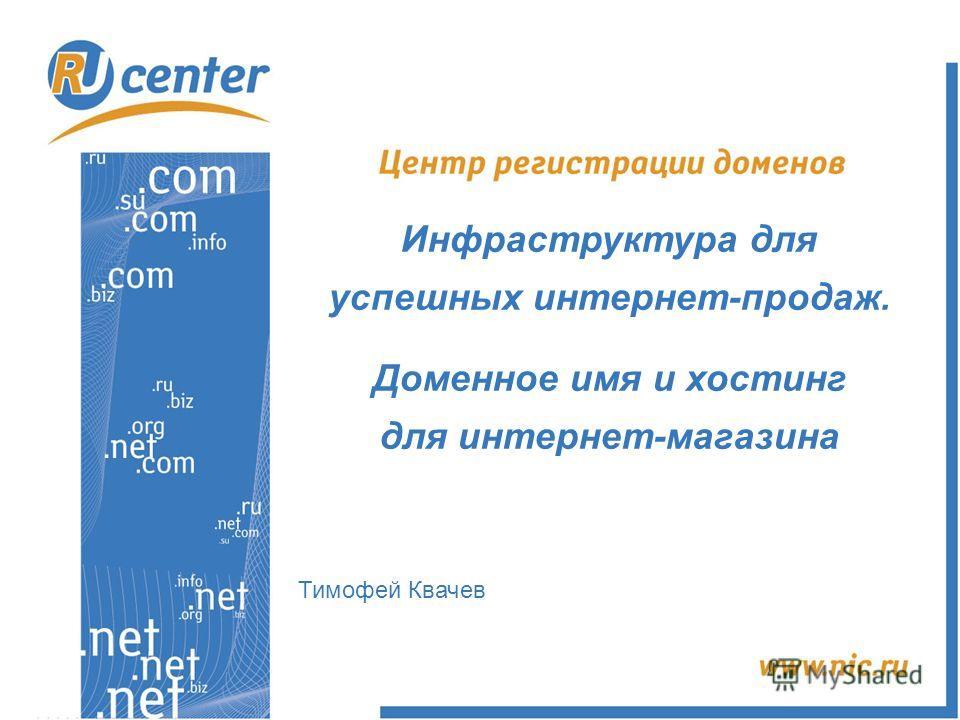 Инфраструктура для успешных интернет-продаж. Доменное имя и хостинг для интернет-магазина Тимофей Квачев