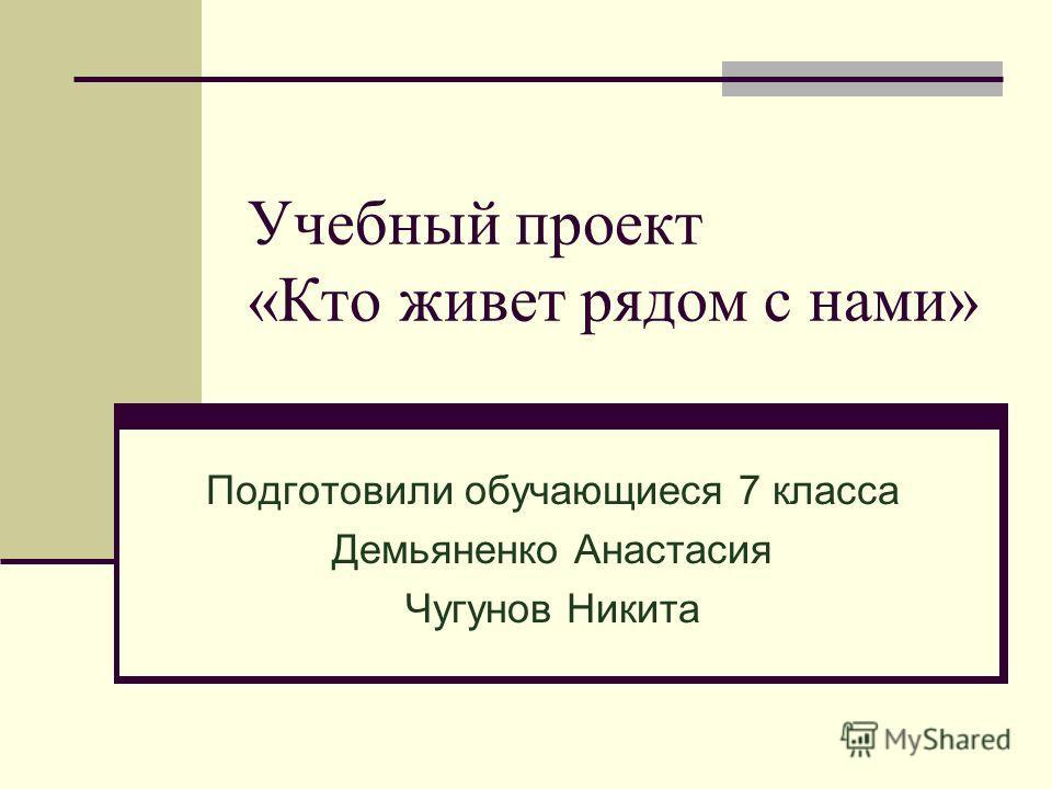 Учебный проект «Кто живет рядом с нами» Подготовили обучающиеся 7 класса Демьяненко Анастасия Чугунов Никита