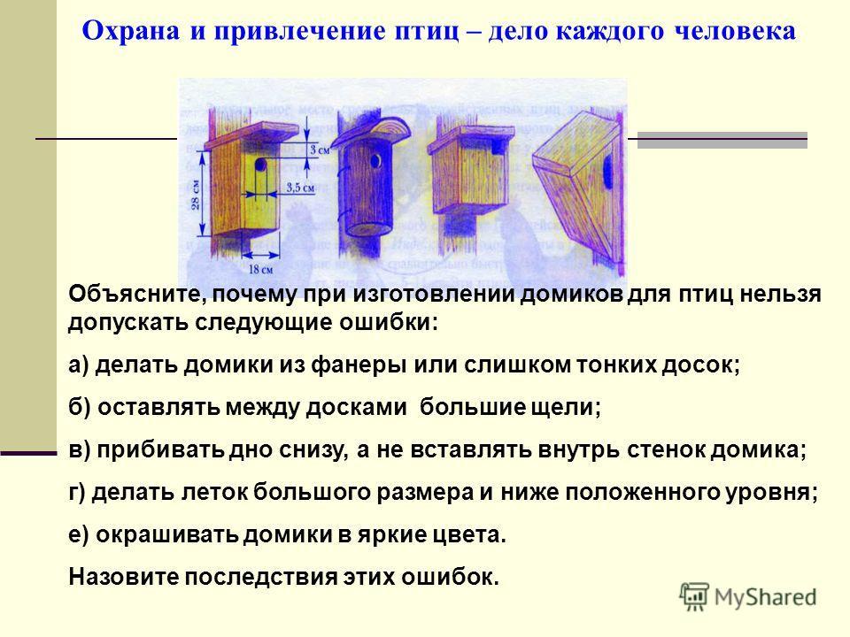 Охрана и привлечение птиц – дело каждого человека Объясните, почему при изготовлении домиков для птиц нельзя допускать следующие ошибки: а) делать домики из фанеры или слишком тонких досок; б) оставлять между досками большие щели; в) прибивать дно сн