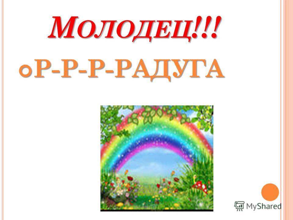 М ОЛОДЕЦ !!! Р-Р-Р-РАДУГА Р-Р-Р-РАДУГА