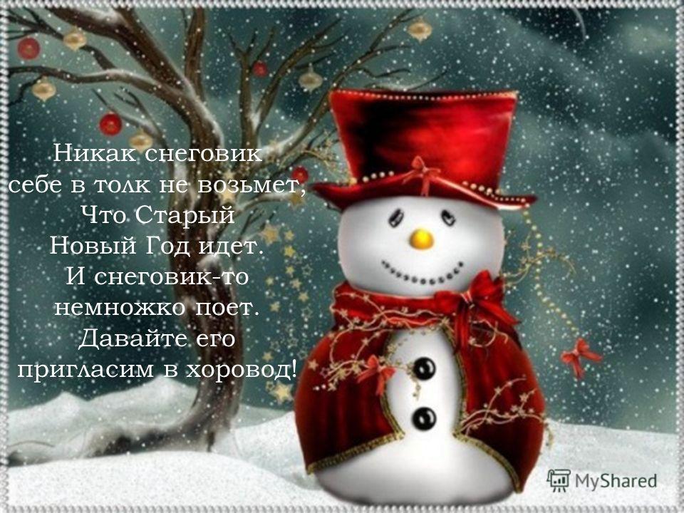 Никак снеговик себе в толк не возьмет, Что Старый Новый Год идет. И снеговик-то немножко поет. Давайте его пригласим в хоровод!