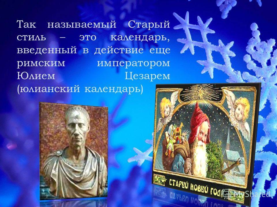 Так называемый Старый стиль – это календарь, введенный в действие еще римским императором Юлием Цезарем (юлианский календарь)