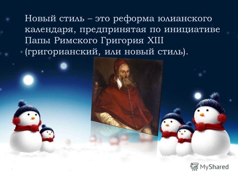 Новый стиль – это реформа юлианского календаря, предпринятая по инициативе Папы Римского Григория XIII (григорианский, или новый стиль).
