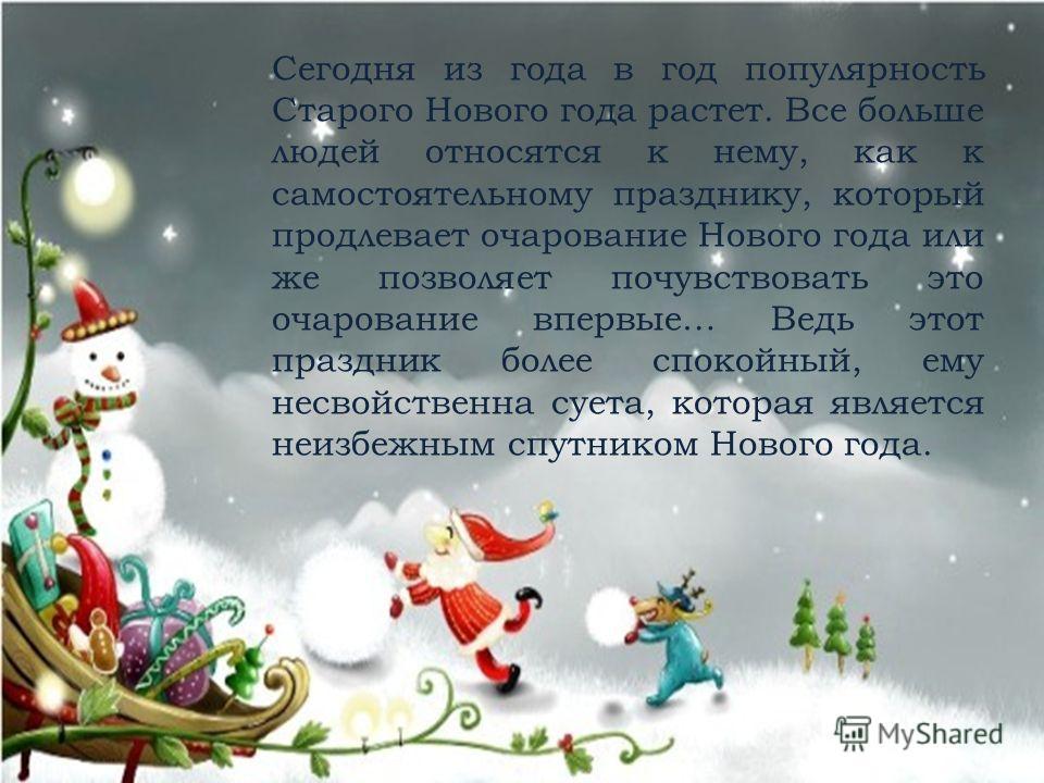 Сегодня из года в год популярность Старого Нового года растет. Все больше людей относятся к нему, как к самостоятельному празднику, который продлевает очарование Нового года или же позволяет почувствовать это очарование впервые… Ведь этот праздник бо
