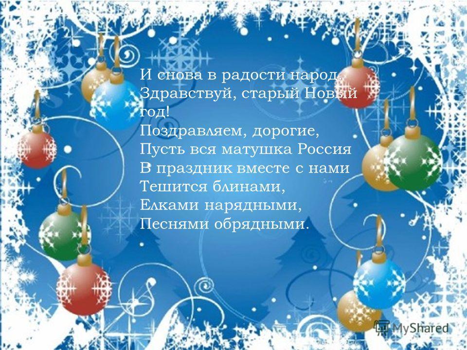 И снова в радости народ. Здравствуй, старый Новый год! Поздравляем, дорогие, Пусть вся матушка Россия В праздник вместе с нами Тешится блинами, Елками нарядными, Песнями обрядными.