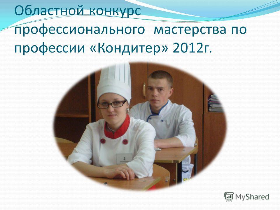 Областной конкурс профессионального мастерства по профессии «Кондитер» 2012 г.