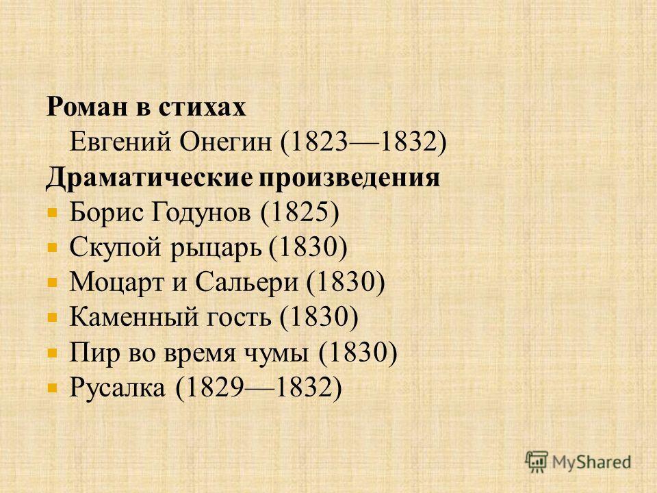 Роман в стихах Евгений Онегин (18231832) Драматические произведения Борис Годунов (1825) Скупой рыцарь (1830) Моцарт и Сальери (1830) Каменный гость (1830) Пир во время чумы (1830) Русалка (18291832)