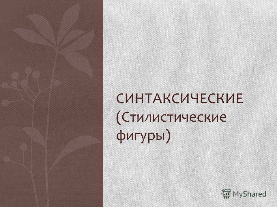 СИНТАКСИЧЕСКИЕ (Стылистыческие фигуры)