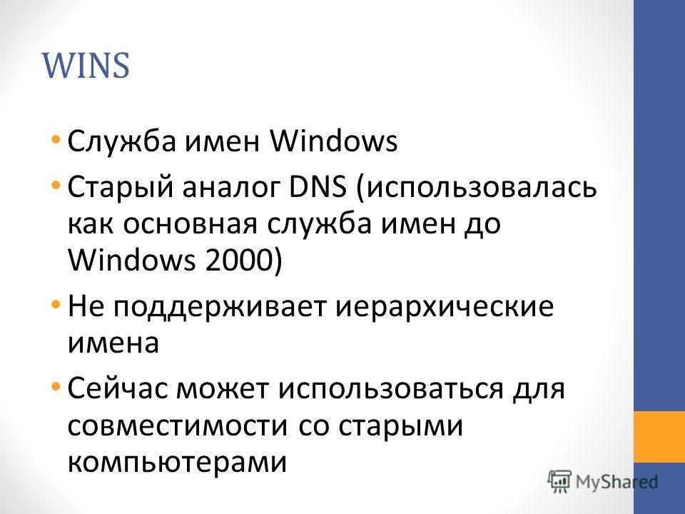 WINS Служба имен Windows Старый аналог DNS (использовалась как основная служба имен до Windows 2000) Не поддерживает иерархические имена Сейчас может использоваться для совместимости со старыми компьютерами