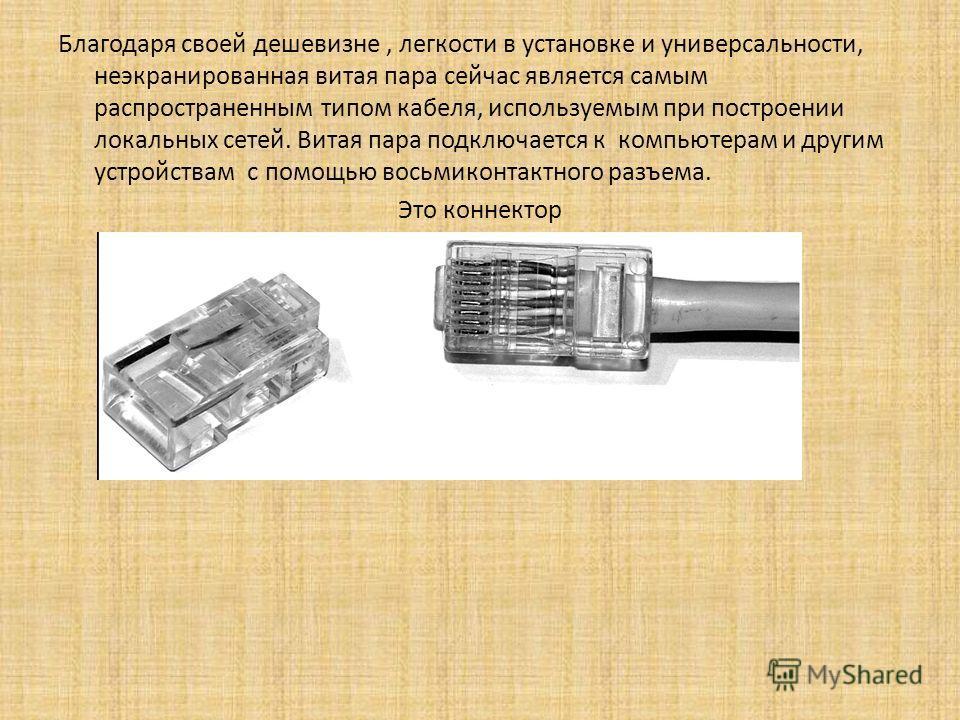 Благодаря своей дешевизне, легкости в установке и универсальности, неэкранированная витая пара сейчас является самым распространенным типом кабеля, используемым при построении локальных сетей. Витая пара подключается к компьютерам и другим устройства