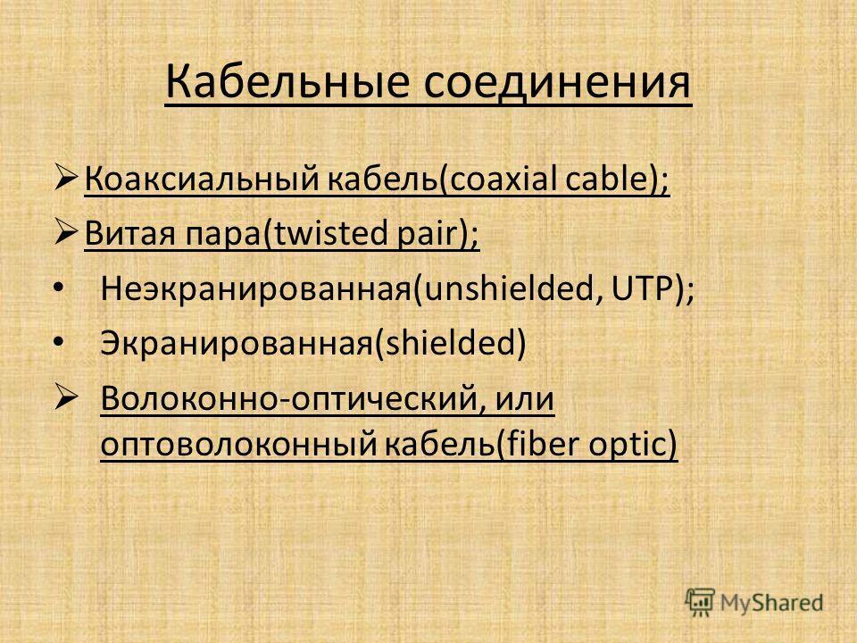 Кабельные соединения Коаксиальный кабель(coaxial cable); Витая пара(twisted pair); Неэкранированная(unshielded, UTP); Экранированная(shielded) Волоконно-оптический, или оптоволоконный кабель(fiber optic)