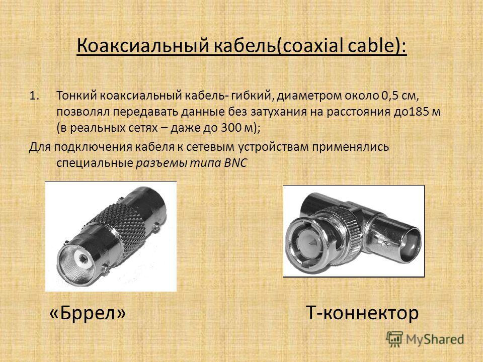 Коаксиальный кабель(coaxial cable): 1. Тонкий коаксиальный кабель- гибкий, диаметром около 0,5 см, позволял передавать данные без затухания на расстояния до 185 м (в реальных сетях – даже до 300 м); Для подключения кабеля к сетевым устройствам примен