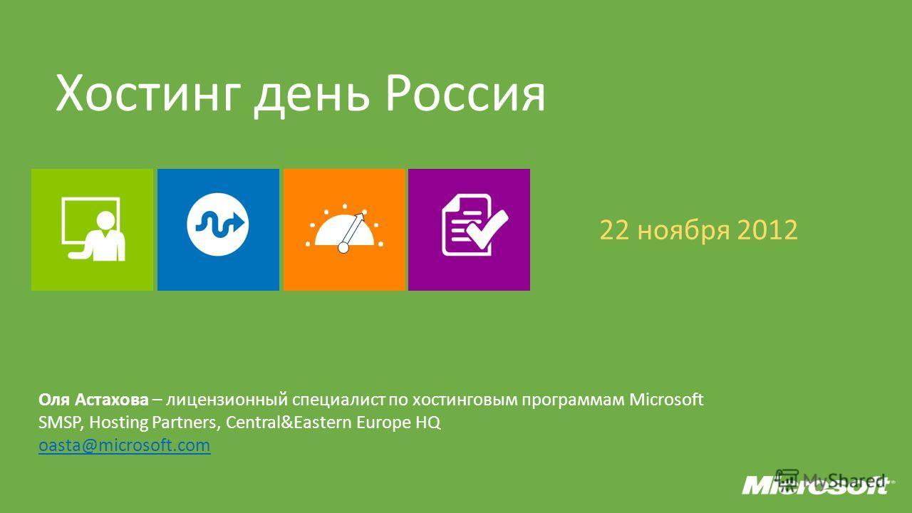 Хостинг день Россия 22 ноября 2012 Оля Астахова – лицензионный специалист по хостинг новым программам Microsoft SMSP, Hosting Partners, Central&Eastern Europe HQ oasta@microsoft.com