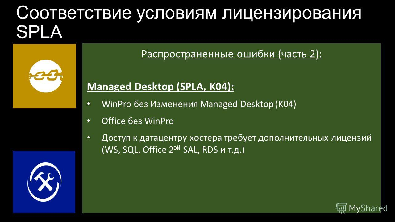 Соответствие условиям лицензирования SPLA Распространенные ошибки (часть 2): Managed Desktop (SPLA, K04): WinPro без Изменения Managed Desktop (K04) Office без WinPro Доступ к датацентру хостера требует дополнительных лицензий (WS, SQL, Office 2 ой S