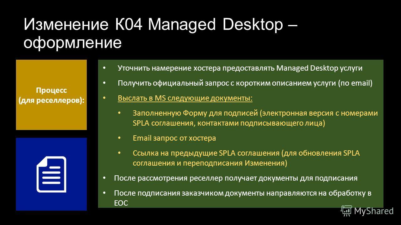 Изменение К04 Managed Desktop – оформление Процесс (для реселлеров): Уточнить намерение хостера предоставлять Managed Desktop услуги Получить официальный запрос с коротким описанием услуги (по email) Выслать в MS следующие документы: Заполненную Форм