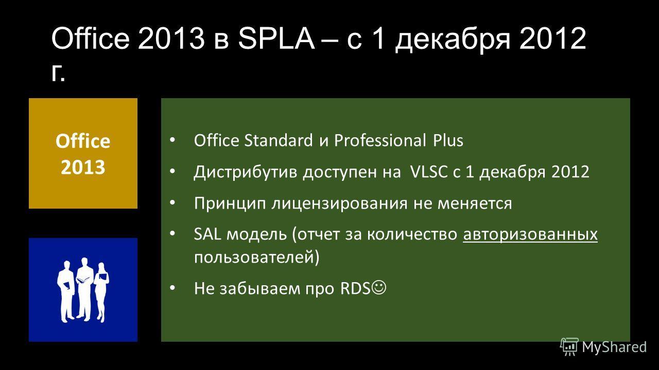 Office 2013 в SPLA – с 1 декабря 2012 г. Office 2013 Office Standard и Professional Plus Дистрибутив доступен на VLSC с 1 декабря 2012 Принцип лицензирования не меняется SAL модель (отчет за количество авторизованных пользователей) Не забываем про RD