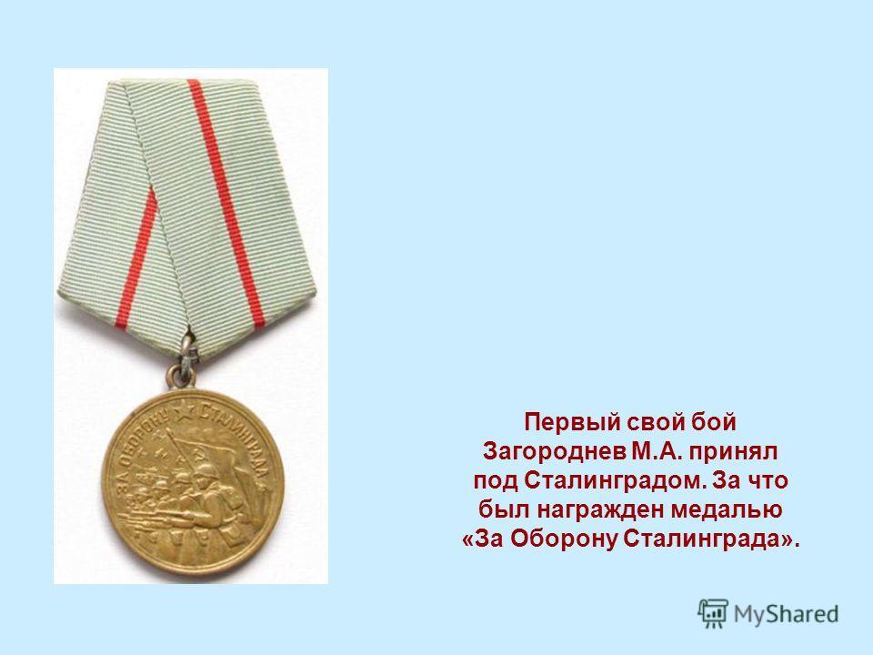 Первый свой бой Загороднев М.А. принял под Сталинградом. За что был награжден медалью «За Оборону Сталинграда».
