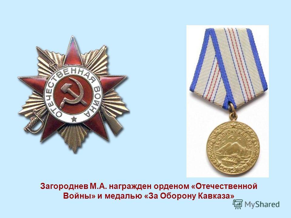 Загороднев М.А. награжден орденом «Отечественной Войны» и медалью «За Оборону Кавказа»
