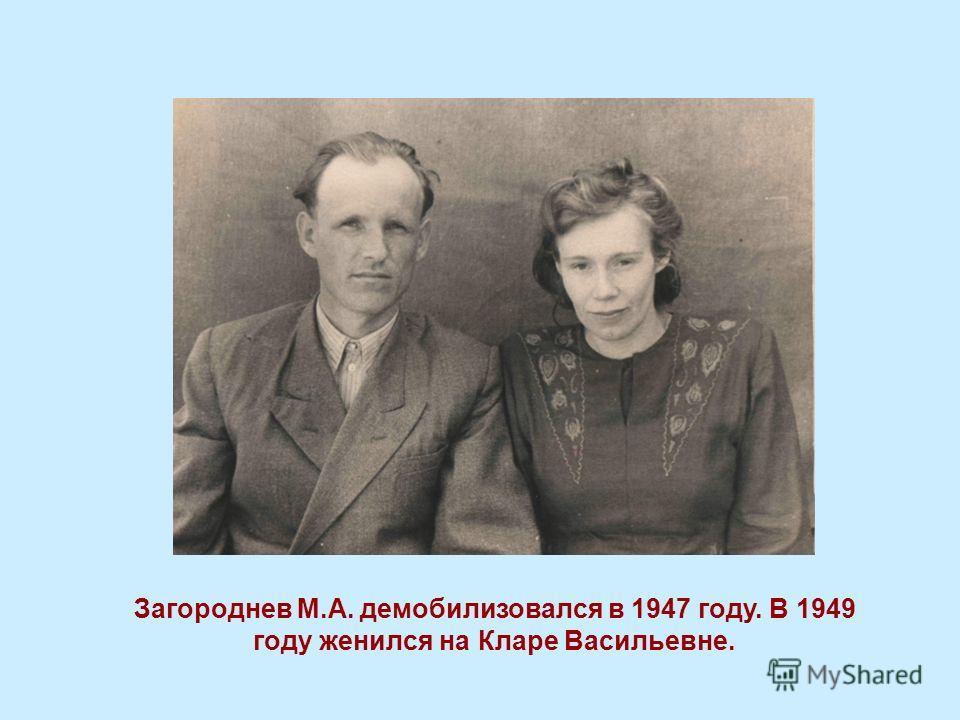 Загороднев М.А. демобилизовался в 1947 году. В 1949 году женился на Кларе Васильевне.