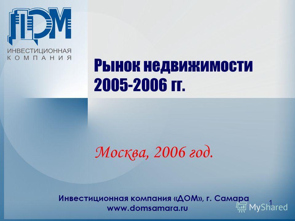 Инвестиционная компания «ДОМ», г. Самара www.domsamara.ru 1 Рынок недвижимости 2005-2006 гг. Москва, 2006 год.