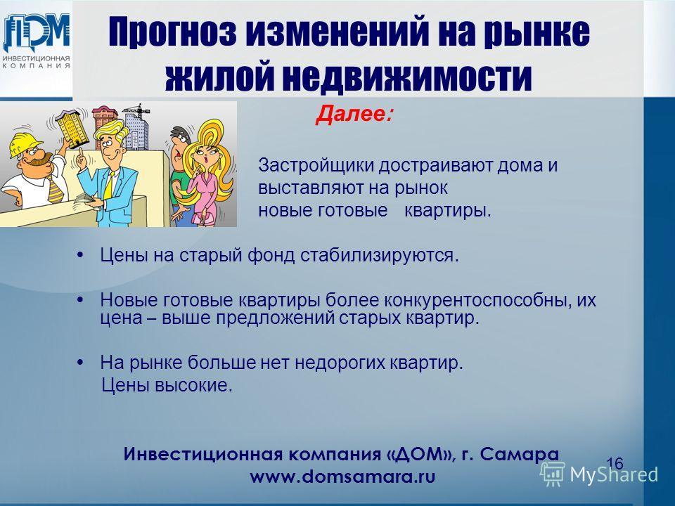 Инвестиционная компания «ДОМ», г. Самара www.domsamara.ru 16 Прогноз изменений на рынке жилой недвижимости Далее : Застройщики достраивают дома и выставляют на рынок новые готовые квартиры. Цены на старый фонд стабилизируются. Новые готовые квартиры