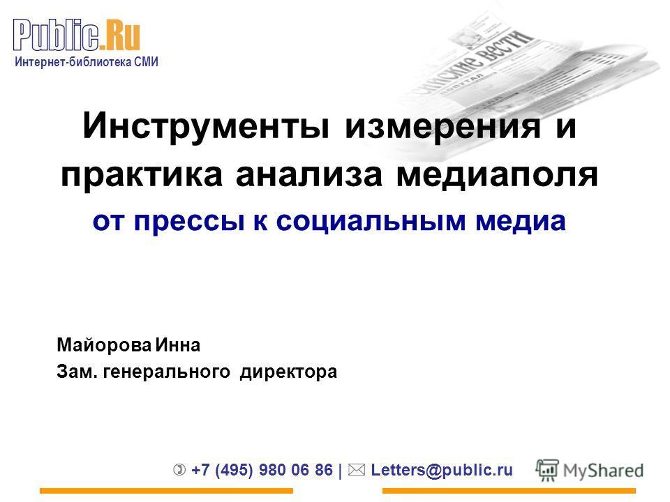 Интернет-библиотека СМИ +7 (495) 980 06 86 | Letters@public.ru от прессы к социальным медиа Инструменты измерения и практика анализа медиа поля Майорова Инна Зам. генерального директора