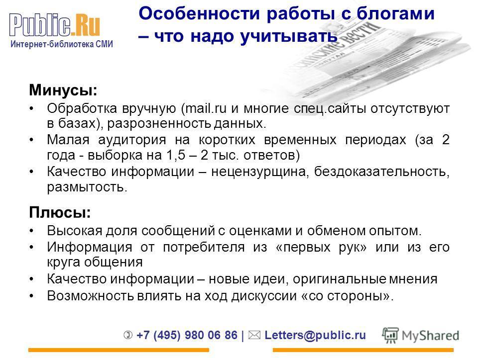 Интернет-библиотека СМИ +7 (495) 980 06 86 | Letters@public.ru Особенности работы с блогами – что надо учитывать Минусы: Обработка вручную (mail.ru и многие спец.сайты отсутствуют в базах), разрозненность данных. Малая аудитория на коротких временных