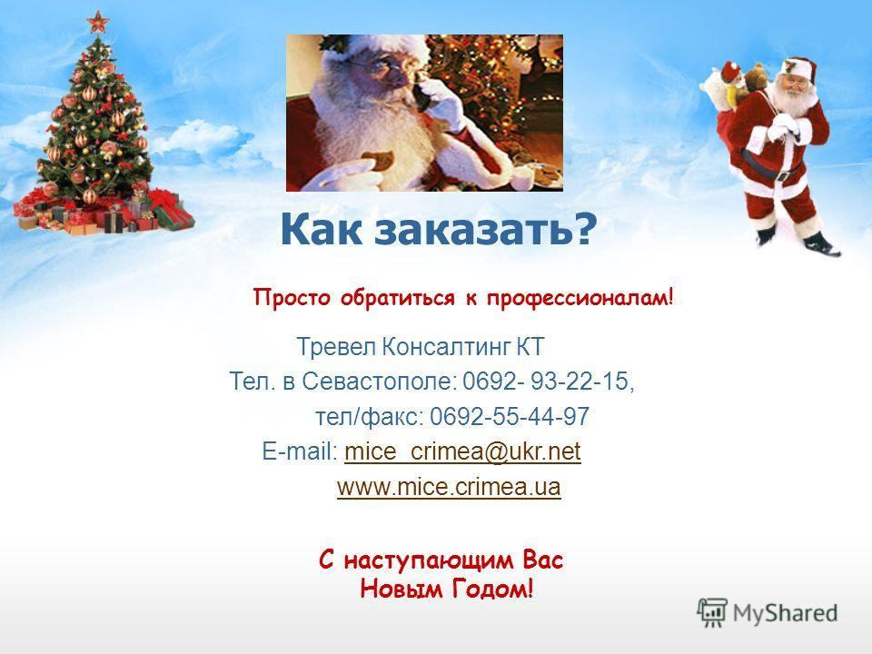 Как заказать? Просто обратиться к профессионалам! Тревел Консалтинг КТ Тел. в Севастополе: 0692- 93-22-15, тел/факс: 0692-55-44-97 E-mail: mice_crimea@ukr.netmice_crimea@ukr.net www.mice.crimea.ua C наступающим Вас Новым Годом!