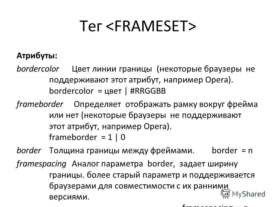 Тег Атрибуты: bordercolor Цвет линии границы (некоторые браузеры не поддерживают этот атрибут, например Opera). bordercolor = цвет | #RRGGBB frameborder Определяет отображать рамку вокруг фрейма или нет (некоторые браузеры не поддерживают этот атрибу