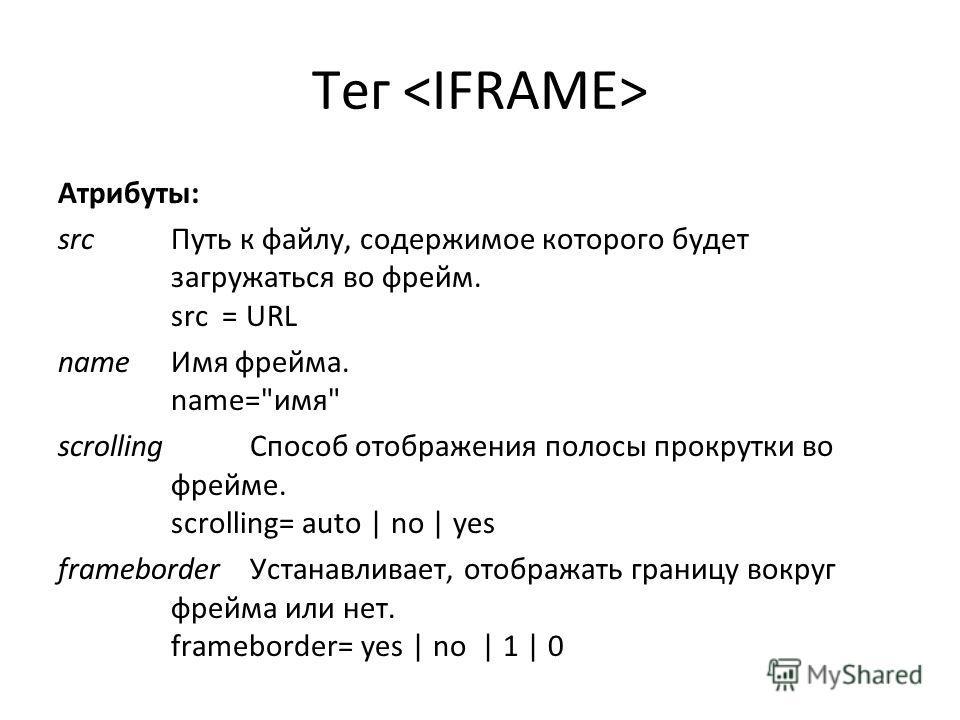 Тег Атрибуты: src Путь к файлу, содержимое которого будет загружаться во фрейм. src = URL name Имя фрейма. name=