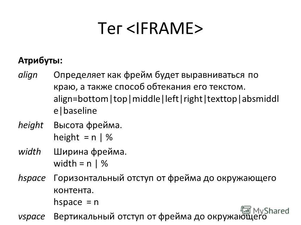Тег Атрибуты: align Определяет как фрейм будет выравниваться по краю, а также способ обтекания его текстом. align=bottom|top|middle|left|right|texttop|absmiddl e|baseline height Высота фрейма. height = n | % width Ширина фрейма. width = n | % hspace