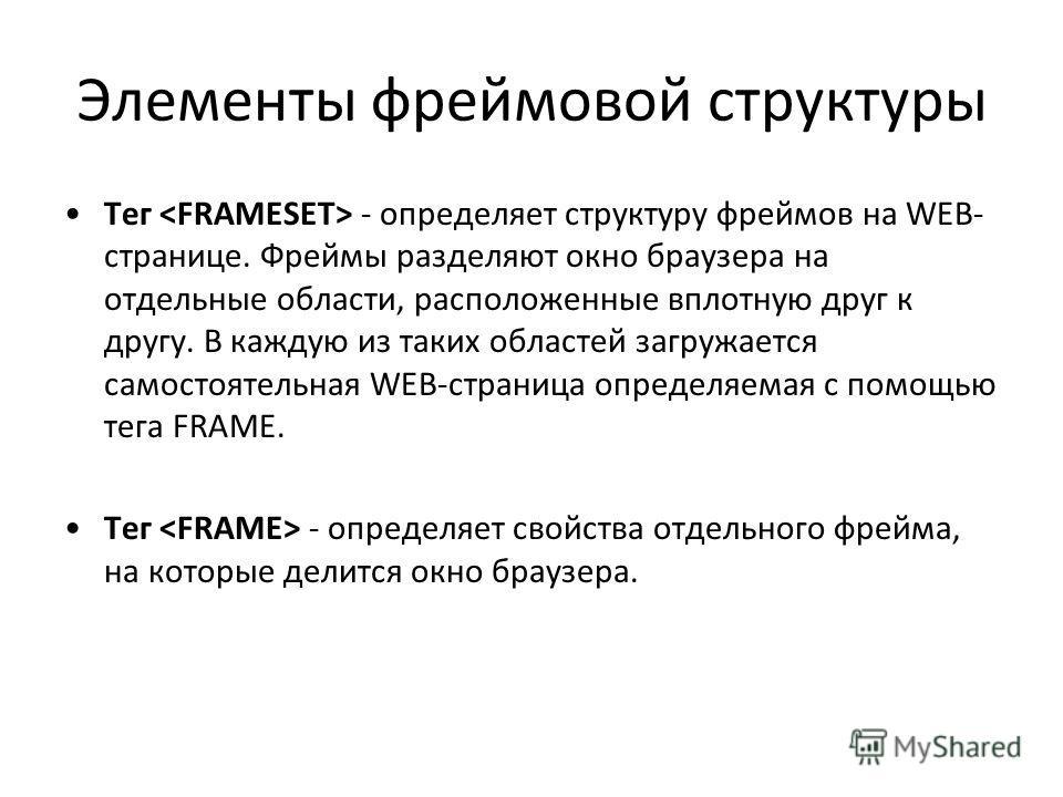 Элементы фреймовой структуры Тег - определяет структуру фреймов на WEB- странице. Фреймы разделяют окно браузера на отдельные области, расположенные вплотную друг к другу. В каждую из таких областей загружается самостоятельная WEB-страница определяем