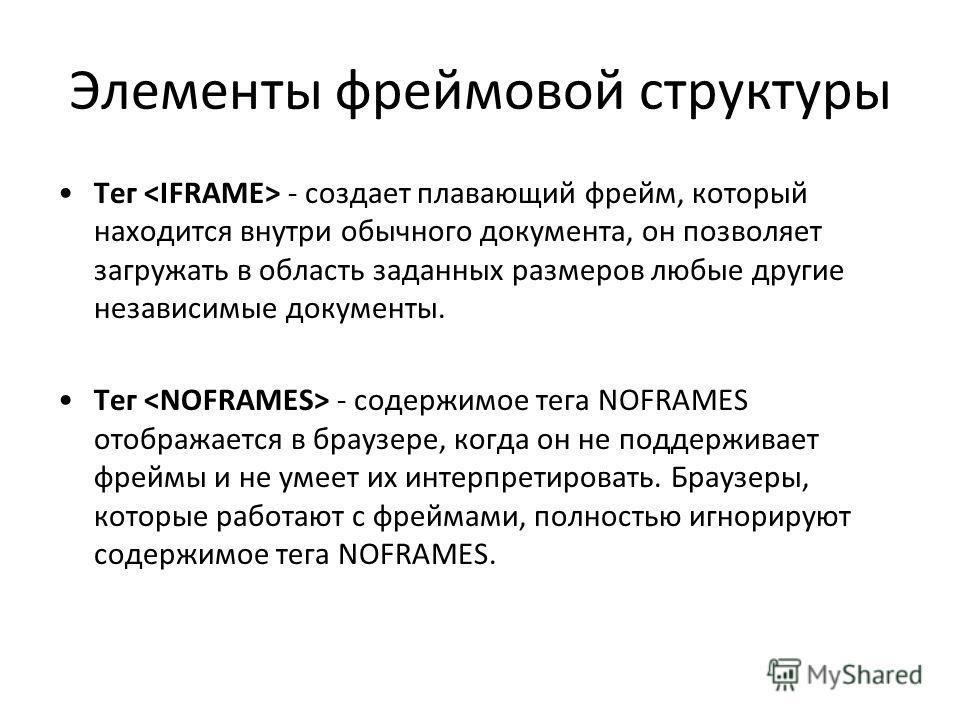 Элементы фреймовой структуры Тег - создает плавающий фрейм, который находится внутри обычного документа, он позволяет загружать в область заданных размеров любые другие независимые документы. Тег - содержимое тега NOFRAMES отображается в браузере, ко