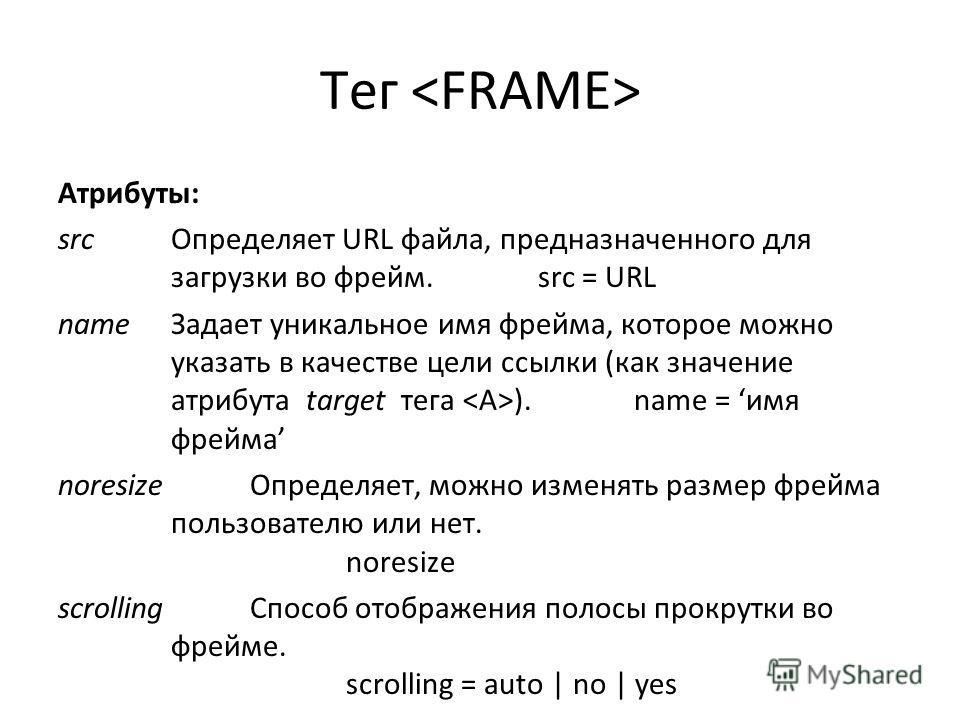 Тег Атрибуты: src Определяет URL файла, предназначенного для загрузки во фрейм. src = URL name Задает уникальное имя фрейма, которое можно указать в качестве цели ссылки (как значение атрибута target тега ). name = имя фрейма noresize Определяет, мож