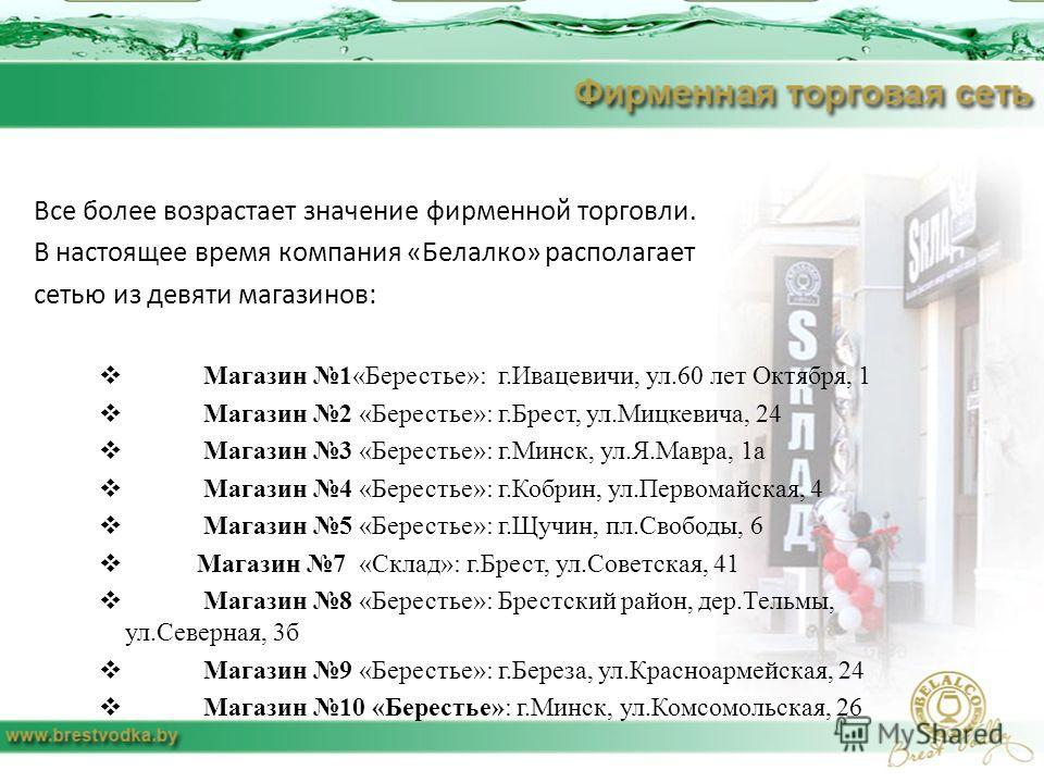 Все более возрастает значение фирменной торговли. В настоящее время компания «Белалко» располагает сетью из девяти магазинов: Магазин 1«Берестье»: г.Ивацевичи, ул.60 лет Октября, 1 Магазин 2 «Берестье»: г.Брест, ул.Мицкевича, 24 Магазин 3 «Берестье»: