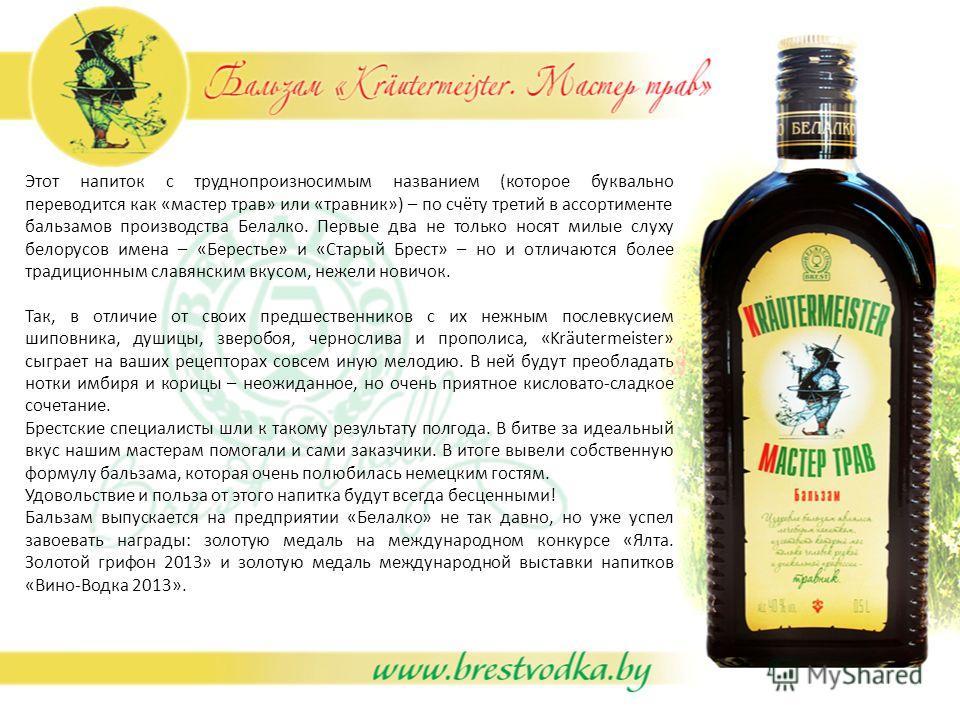 Этот напиток с труднопроизносимым названием (которое буквально переводится как «мастер трав» или «травник») – по счёту третий в ассортименте бальзамов производства Белалко. Первые два не только носят милые слуху белорусов имена – «Берестье» и «Старый