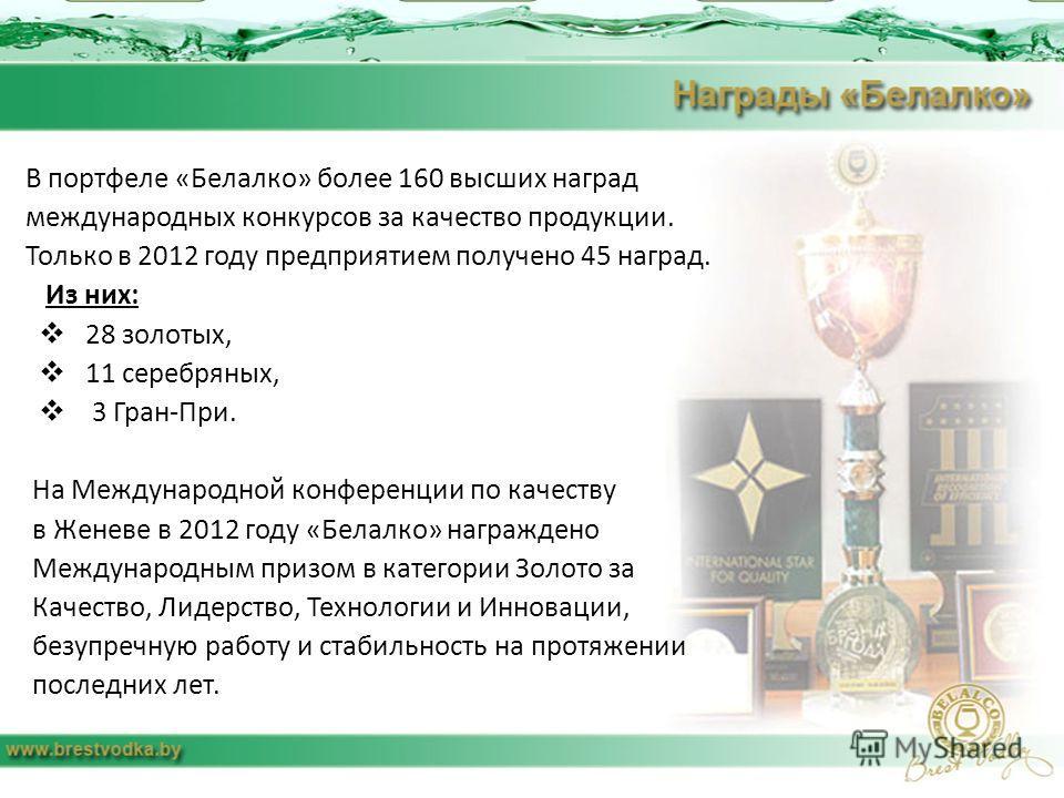 В портфеле «Белалко» более 160 высших наград международных конкурсов за качество продукции. Только в 2012 году предприятием получено 45 наград. Из них: 28 золотых, 11 серебряных, 3 Гран-При. На Международной конференции по качеству в Женеве в 2012 го