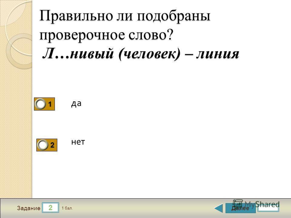 Далее 2 Задание 1 бал. 1111 2222 Правильно ли подобраны проверочное слово? Л…новый (человек) – линия да нет