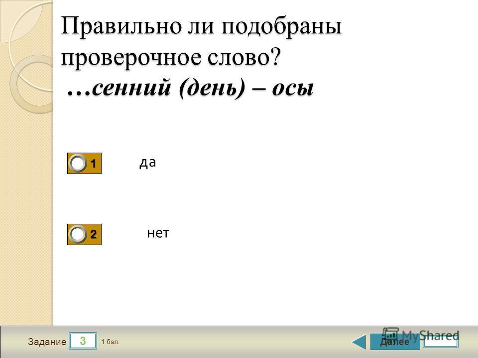 Далее 3 Задание 1 бал. 1111 2222 Правильно ли подобраны проверочное слово? …осенний (день) – осы да нет