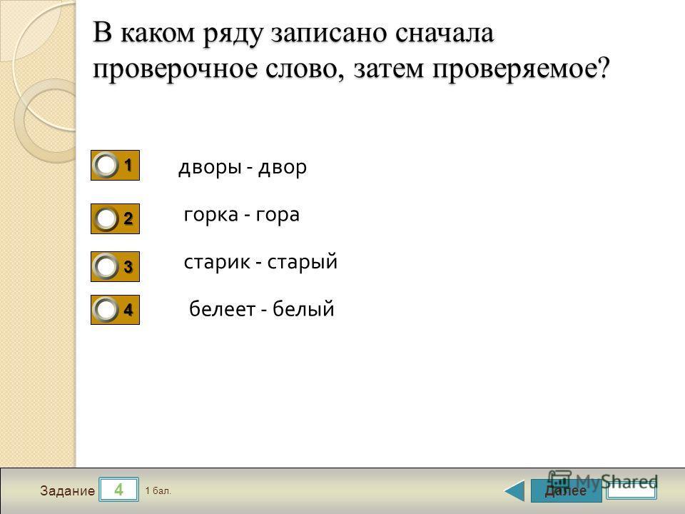 Далее 4 Задание 1 бал. 1111 2222 3333 4444 В каком ряду записано сначала проверочное слово, затем проверяемое? дворы - двор горка - гора старик - старый белет - белый