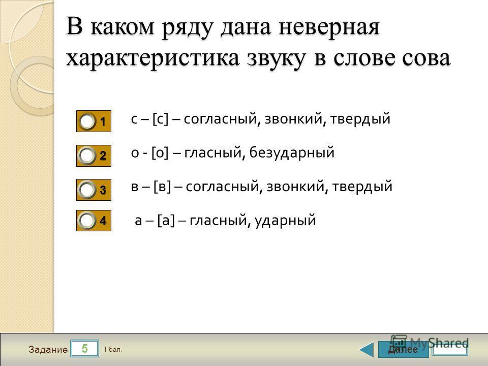 Далее 5 Задание 1 бал. 1111 2222 3333 4444 В каком ряду дана неверная характеристика звуку в слове сова с – [ с ] – согласный, звонкий, твердый о - [ о ] – гласный, безударный в – [ в ] – согласный, звонкий, твердый а – [ а ] – гласный, ударный