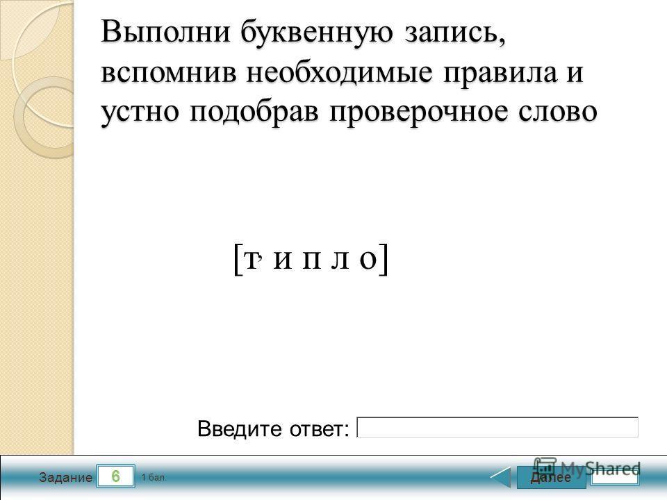 Далее 6 Задание 1 бал. Введите ответ: Выполни буквенную запись, вспомнив необходимые правила и устно подобрав проверочное слово [т, и п л о]